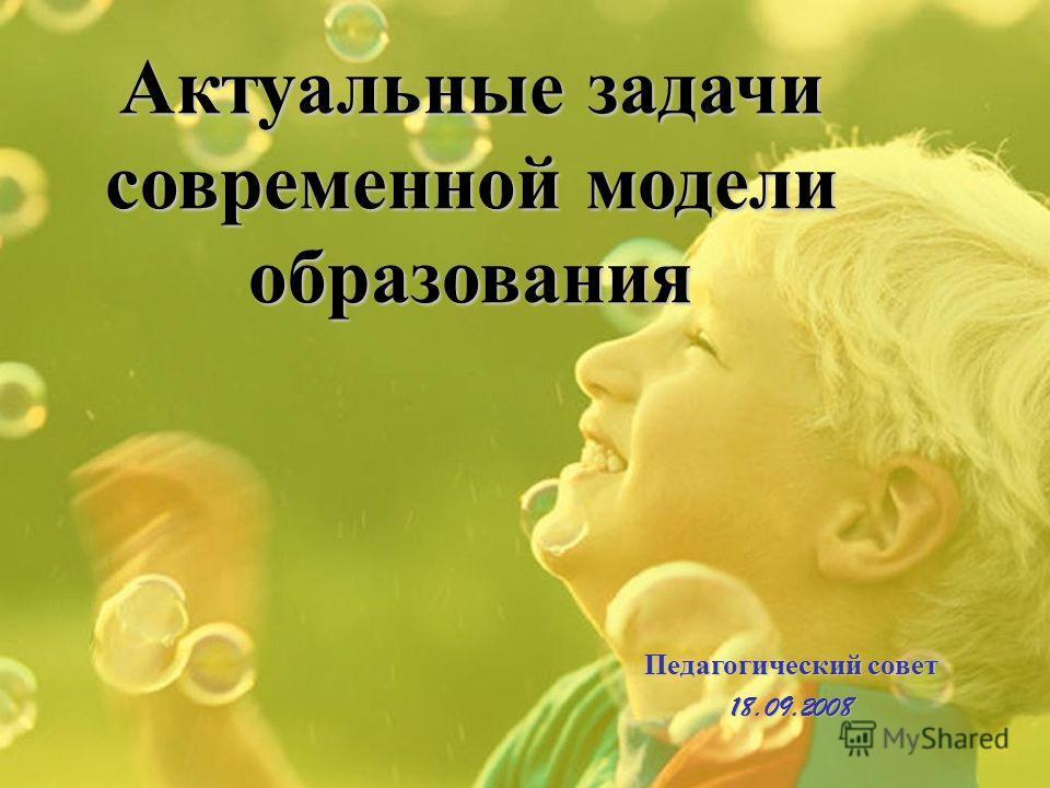 Актуальные задачи современной модели образования Педагогический совет 18.09.2008