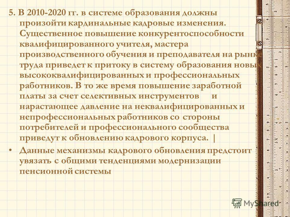 5. В 2010-2020 гг. в системе образования должны произойти кардинальные кадровые изменения. Существенное повышение конкурентоспособности квалифицированного учителя, мастера производственного обучения и преподавателя на рынке труда приведет к притоку в