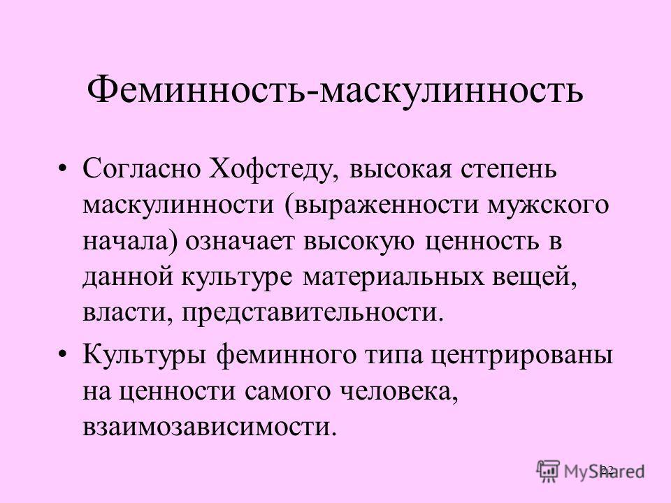 22 Феминность-маскулинность Согласно Хофстеду, высокая степень маскулинности (выраженности мужского начала) означает высокую ценность в данной культуре материальных вещей, власти, представительности. Культуры феминного типа центрированы на ценности с