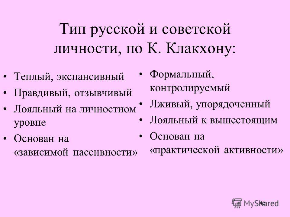 46 Тип русской и советской личности, по К. Клакхону: Теплый, экспансивный Правдивый, отзывчивый Лояльный на личностном уровне Основан на «зависимой пассивности» Формальный, контролируемый Лживый, упорядоченный Лояльный к вышестоящим Основан на «практ