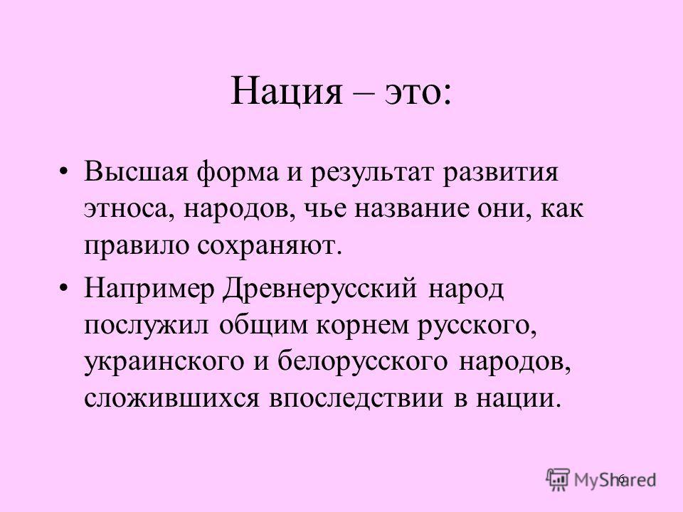 6 Нация – это: Высшая форма и результат развития этноса, народов, чье название они, как правило сохраняют. Например Древнерусский народ послужил общим корнем русского, украинского и белорусского народов, сложившихся впоследствии в нации.