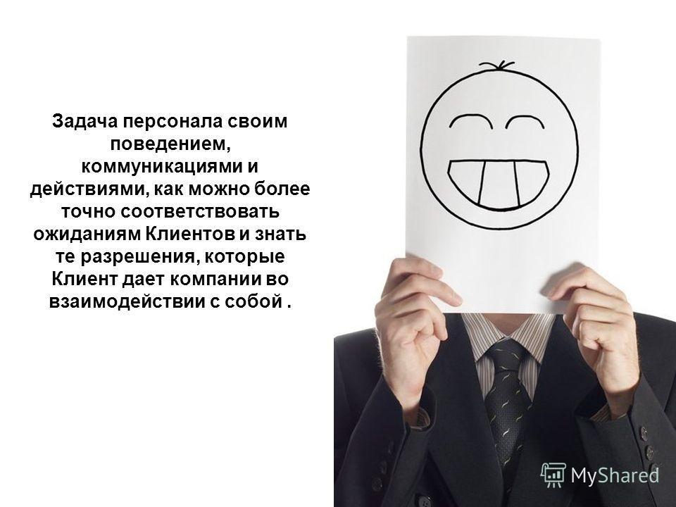 Задача персонала своим поведением, коммуникациями и действиями, как можно более точно соответствовать ожиданиям Клиентов и знать те разрешения, которые Клиент дает компании во взаимодействии с собой.