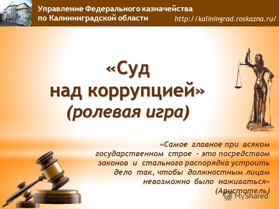 Управление Федерального казначейства по Калининградской области http://kaliningrad.roskazna.ru/ «Суд над коррупцией» (ролевая игра) «Самое главное при всяком государственном строе – это посредством законов и стального распорядка устроить дело так, чт
