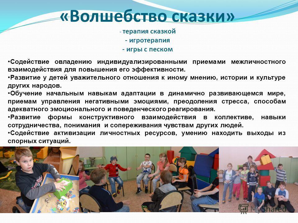 «Волшебство сказки» - терапия сказкой - игротерапия - игры с песком Содействие овладению индивидуализированными приемами межличностного взаимодействия для повышения его эффективности. Развитие у детей уважительного отношения к иному мнению, истории и