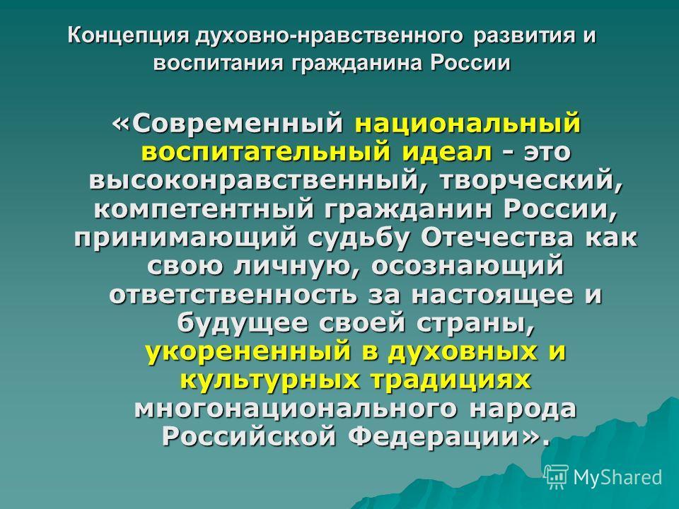 Концепция духовно-нравственного развития и воспитания гражданина России «Современный национальный воспитательный идеал - это высоконравственный, творческий, компетентный гражданин России, принимающий судьбу Отечества как свою личную, осознающий ответ