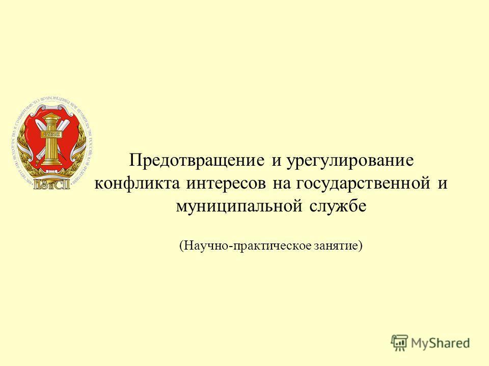 Предотвращение и урегулирование конфликта интересов на государственной и муниципальной службе (Научно-практическое занятие)