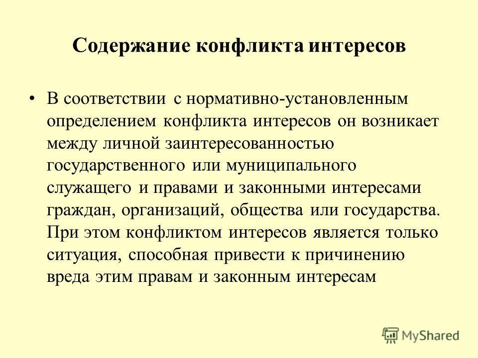 Содержание конфликта интересов В соответствии с нормативно-установленным определением конфликта интересов он возникает между личной заинтересованностью государственного или муниципального служащего и правами и законными интересами граждан, организаци
