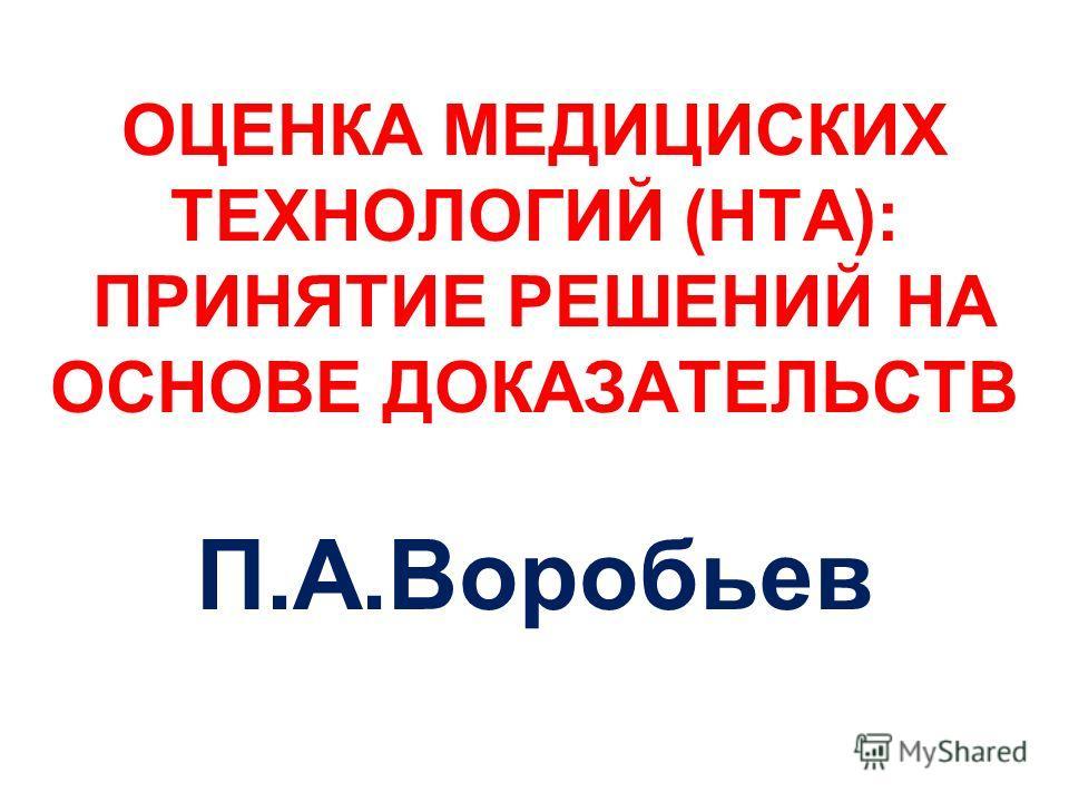 ОЦЕНКА МЕДИЦИСКИХ ТЕХНОЛОГИЙ (HTA): ПРИНЯТИЕ РЕШЕНИЙ НА ОСНОВЕ ДОКАЗАТЕЛЬСТВ П.А.Воробьев