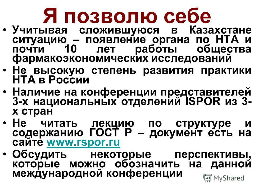 Я позволю себе Учитывая сложившуюся в Казахстане ситуацию – появление органа по HTA и почти 10 лет работы общества фармакоэкономических исследований Не высокую степень развития практики HTA в России Наличие на конференции представителей 3-х националь