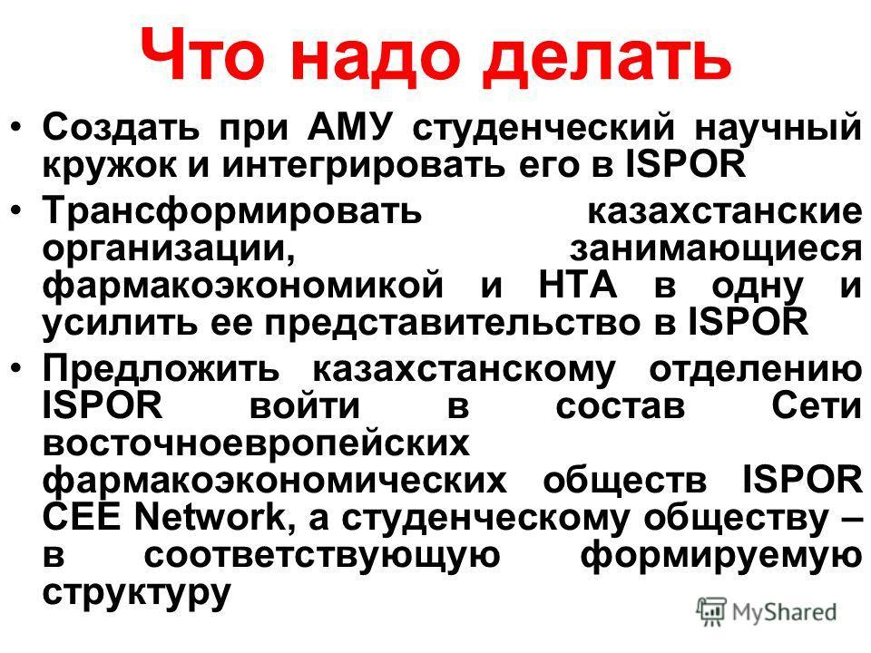 Что надо делать Создать при АМУ студенческий научный кружок и интегрировать его в ISPOR Трансформировать казахстанские организации, занимающиеся фармакоэкономикой и HTA в одну и усилить ее представительство в ISPOR Предложить казахстанскому отделению