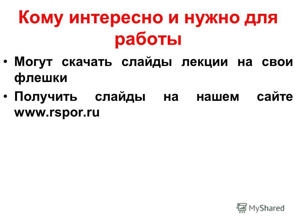 Кому интересно и нужно для работы Могут скачать слайды лекции на свои флешки Получить слайды на нашем сайте www.rspor.ru