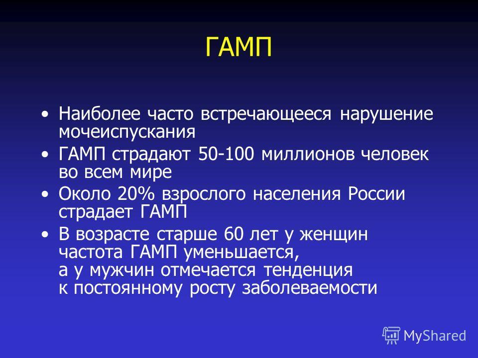 ГАМП Наиболее часто встречающееся нарушение мочеиспускания ГАМП страдают 50-100 миллионов человек во всем мире Около 20% взрослого населения России страдает ГАМП В возрасте старше 60 лет у женщин частота ГАМП уменьшается, а у мужчин отмечается тенден