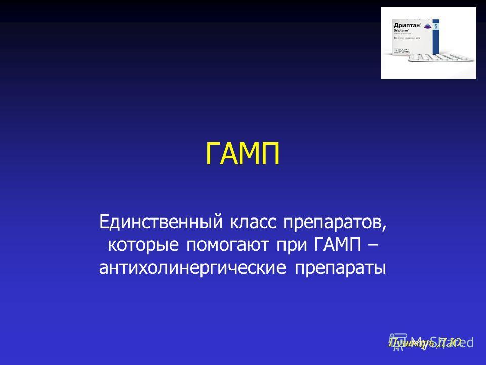 ГАМП Единственный класс препаратов, которые помогают при ГАМП – антихолинергические препараты Пушкарь Д.Ю.