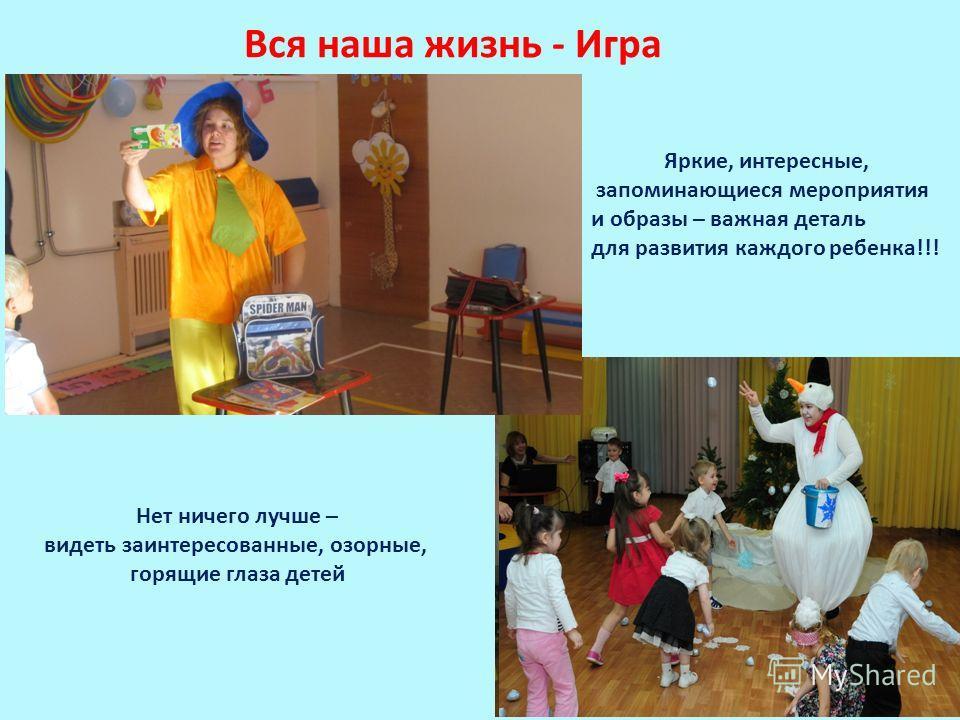Вся наша жизнь - Игра Яркие, интересные, запоминающиеся мероприятия и образы – важная деталь для развития каждого ребенка!!! Нет ничего лучше – видеть заинтересованные, озорные, горящие глаза детей