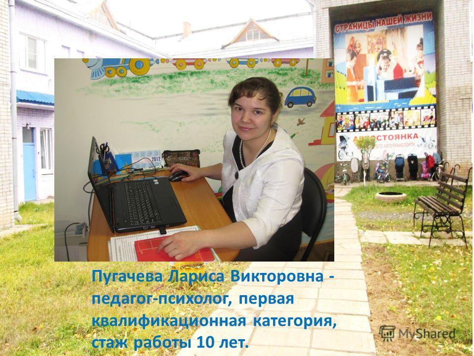 Пугачева Лариса Викторовна - педагог-психолог, первая квалификационная категория, стаж работы 10 лет.