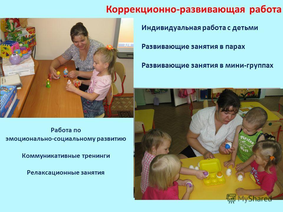 Коррекционно-развивающая работа Индивидуальная работа с детьми Развивающие занятия в парах Развивающие занятия в мини-группах Работа по эмоционально-социальному развитию Коммуникативные тренинги Релаксационные занятия