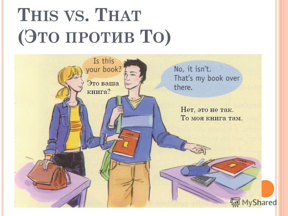 T HIS VS. T HAT (Э ТО ПРОТИВ Т О ) Это ваша книга? Нет, это не так. То моя книга там.