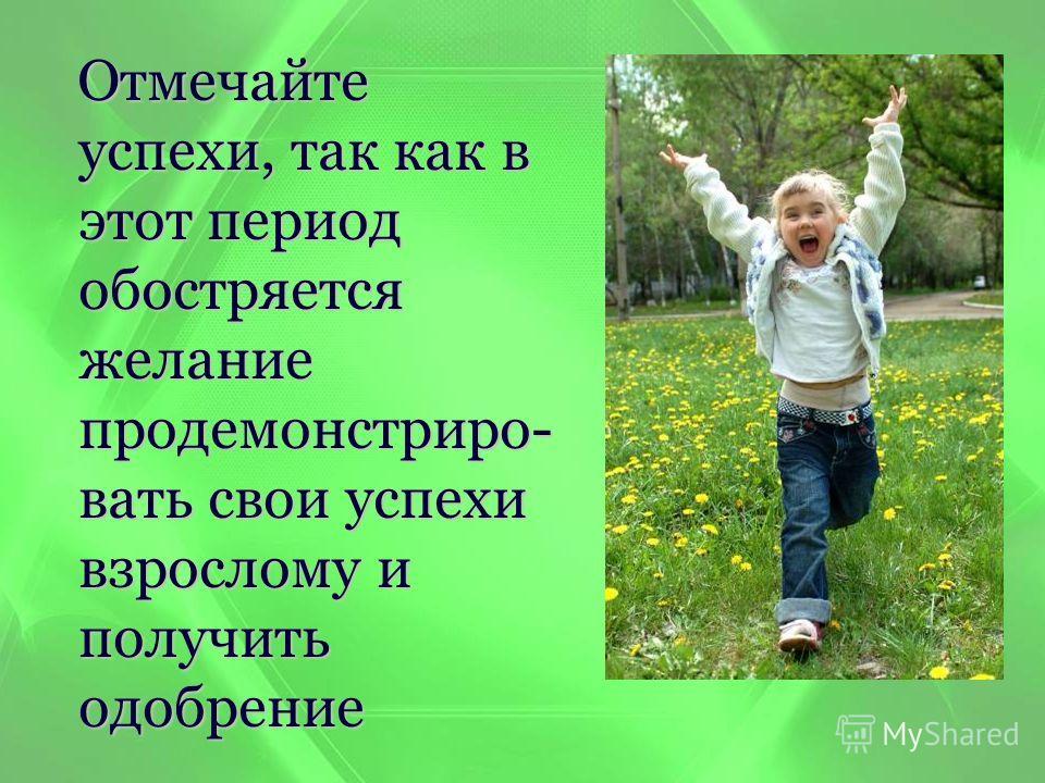 Отмечайте успехи, так как в этот период обостряется желание продемонстрировать свои успехи взрослому и получить одобрение Отмечайте успехи, так как в этот период обостряется желание продемонстрировать свои успехи взрослому и получить одобрение