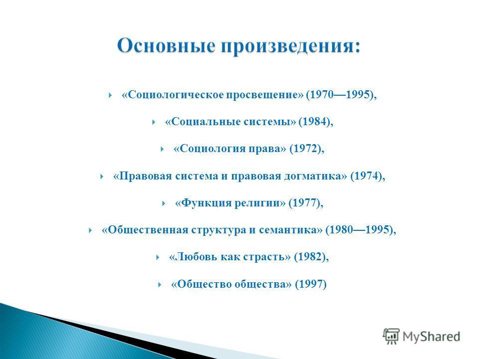 «Социологическое просвещение» (19701995), «Социальные системы» (1984), «Социология права» (1972), «Правовая система и правовая догматика» (1974), «Функция религии» (1977), «Общественная структура и семантика» (19801995), «Любовь как страсть» (1982),