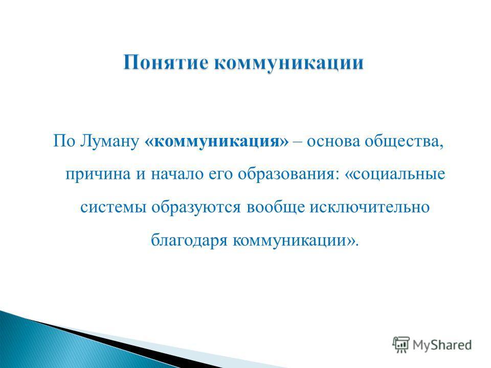 По Луману «коммуникация» – основа общества, причина и начало его образования: «социальные системы образуются вообще исключительно благодаря коммуникации».