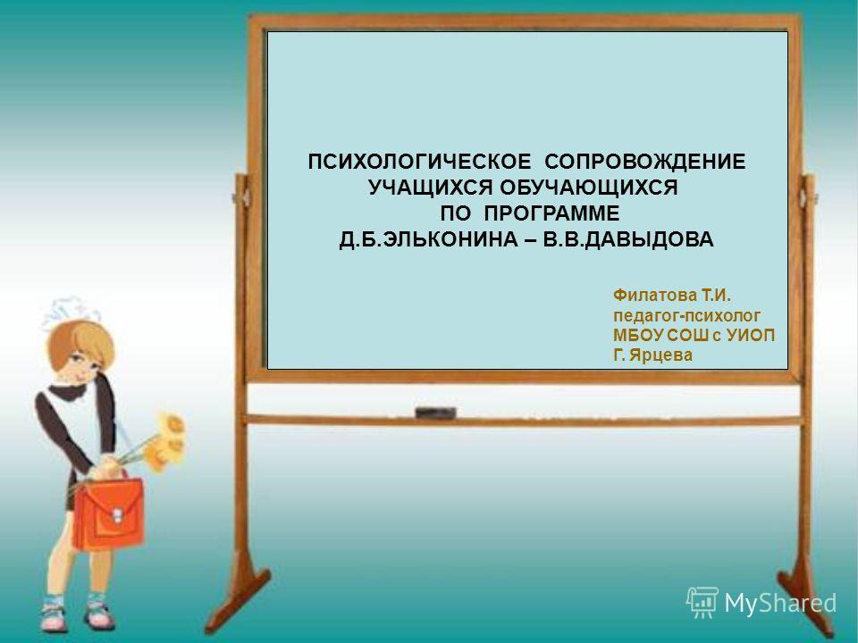 ПСИХОЛОГИЧЕСКОЕ СОПРОВОЖДЕНИЕ УЧАЩИХСЯ ОБУЧАЮЩИХСЯ ПО ПРОГРАММЕ Д.Б.ЭЛЬКОНИНА – В.В.ДАВЫДОВА Филатова Т.И. педагог-психолог МБОУ СОШ с УИОП Г. Ярцева