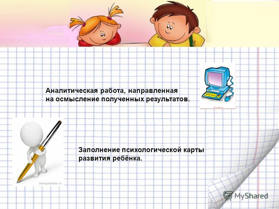 Аналитическая работа, направленная на осмысление полученных результатов. Заполнение психологической карты развития ребёнка.