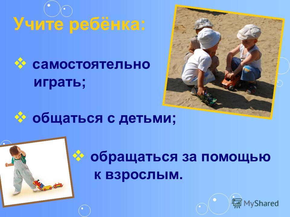 Учите ребёнка: самостоятельно играть; общаться с детьми; обращаться за помощью к взрослым.