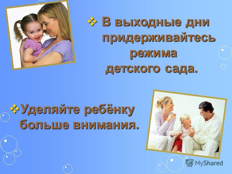 В выходные дни В выходные дни придерживайтесь придерживайтесь режима режима детского сада. детского сада. Уделяйте ребёнку Уделяйте ребёнку больше внимания. больше внимания.