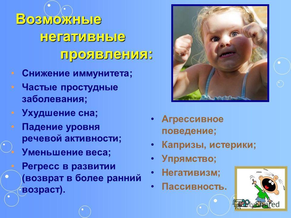Возможные негативные проявления: Снижение иммунитета; Частые простудные заболевания; Ухудшение сна; Падение уровня речевой активности; Уменьшение веса; Регресс в развитии (возврат в более ранний возраст). Агрессивное поведение; Капризы, истерики; Упр