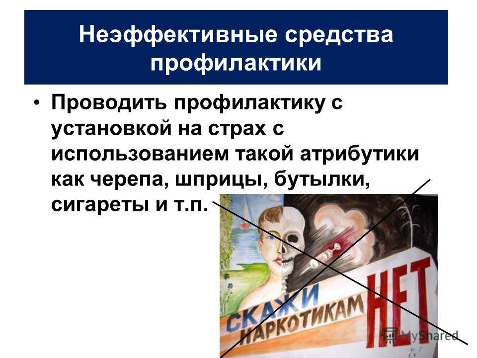 Неэффективные средства профилактики Проводить профилактику с установкой на страх с использованием такой атрибутики как черепа, шприцы, бутылки, сигареты и т.п.