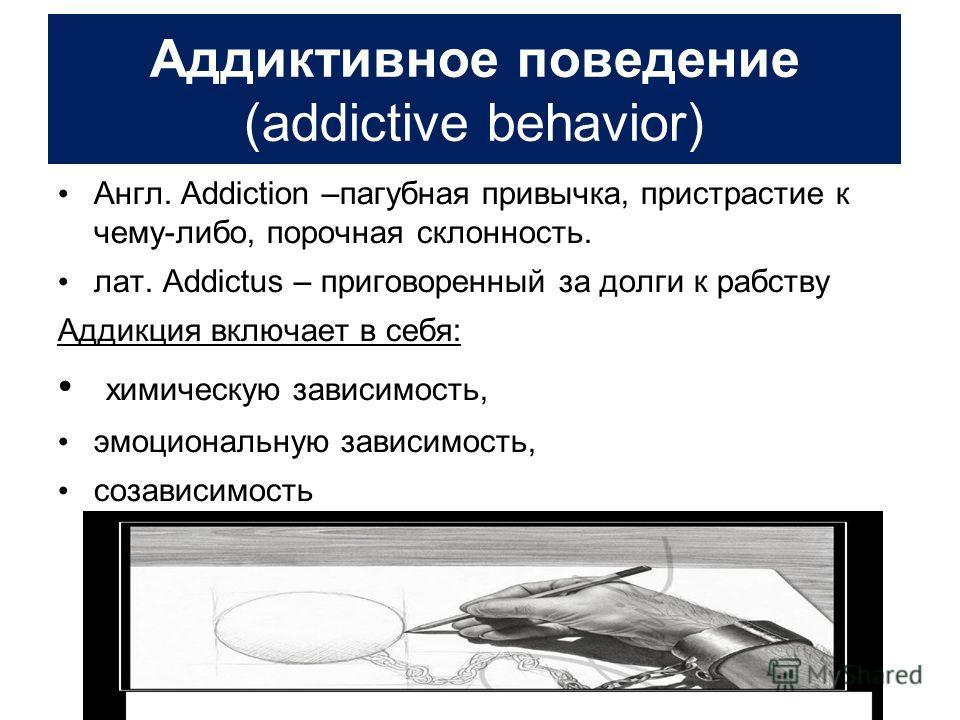 Аддиктивное поведение (addictive behavior) Англ. Addiction –пагубная привычка, пристрастие к чему-либо, порочная склонность. лат. Addictus – приговоренный за долги к рабству Аддикция включает в себя: химическую зависимость, эмоциональную зависимость,