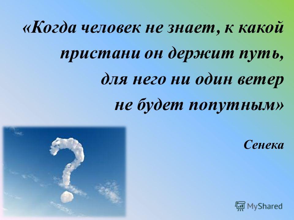 «Когда человек не знает, к какой пристани он держит путь, для него ни один ветер не будет попутным» Сенека