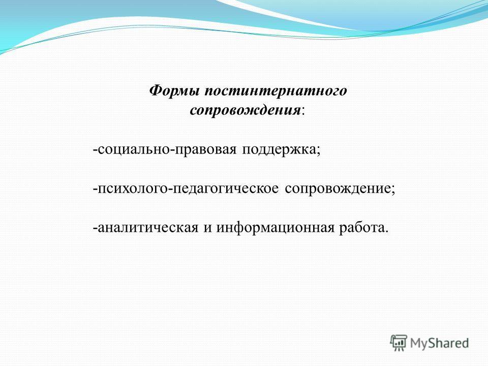 Формы постинтернатного сопровождения: -социально-правовая поддержка; -психолого-педагогическое сопровождение; -аналитическая и информационная работа.