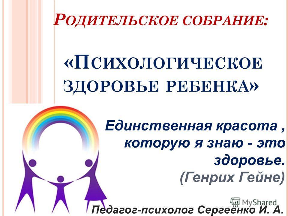 Р ОДИТЕЛЬСКОЕ СОБРАНИЕ : «П СИХОЛОГИЧЕСКОЕ ЗДОРОВЬЕ РЕБЕНКА » Единственная красота, которую я знаю - это здоровье. (Генрих Гейне) Педагог-психолог Сергеенко И. А.