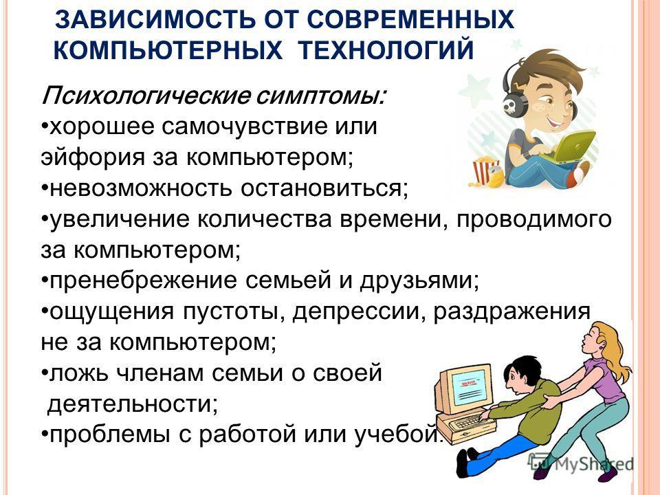 Психологические симптомы: хорошее самочувствие или эйфория за компьютером; невозможность остановиться; увеличение количества времени, проводимого за компьютером; пренебрежение семьей и друзьями; ощущения пустоты, депрессии, раздражения не за компьюте