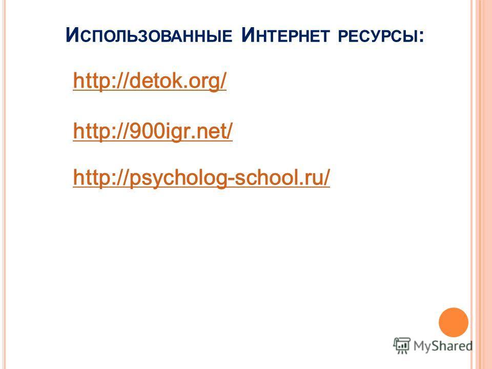 И СПОЛЬЗОВАННЫЕ И НТЕРНЕТ РЕСУРСЫ : http://900igr.net/ http://detok.org/ http://psycholog-school.ru/