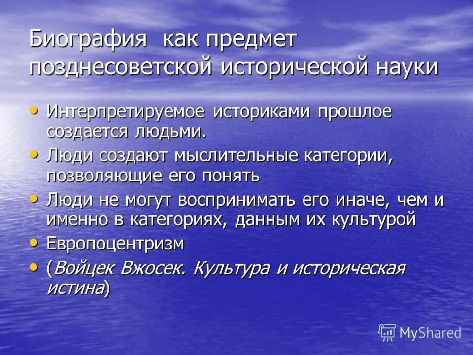 Биография как предмет поздние советской исторической науки Интерпретируемое историками прошлое создается людьми. Интерпретируемое историками прошлое создается людьми. Люди создают мыслительные категории, позволяющие его понять Люди создают мыслительн