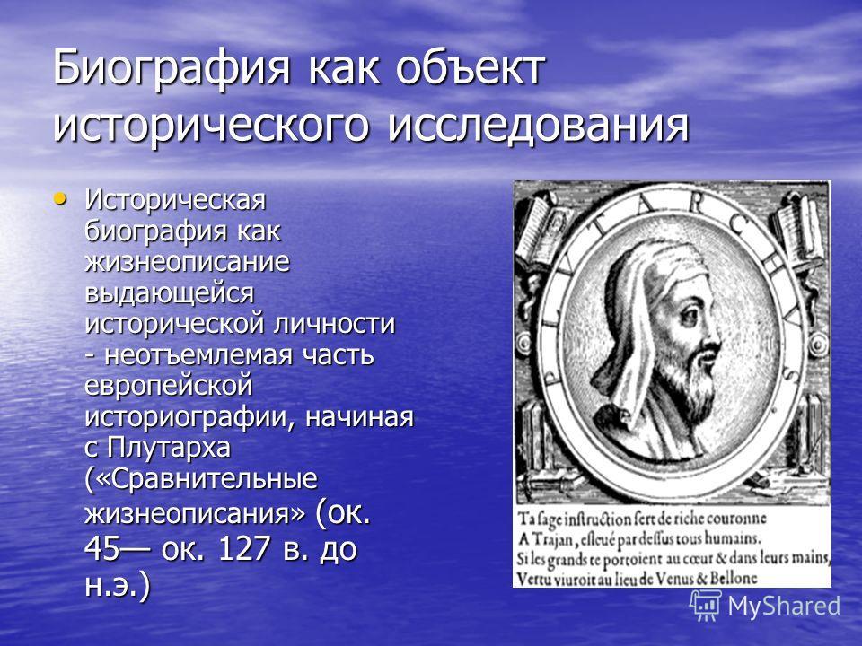 Биография как объект исторического исследования Историческая биография как жизнеописание выдающейся исторической личности - неотъемлемая часть европейской историографии, начиная с Плутарха («Сравнительные жизнеописания» (ок. 45 ок. 127 в. до н.э.) Ис