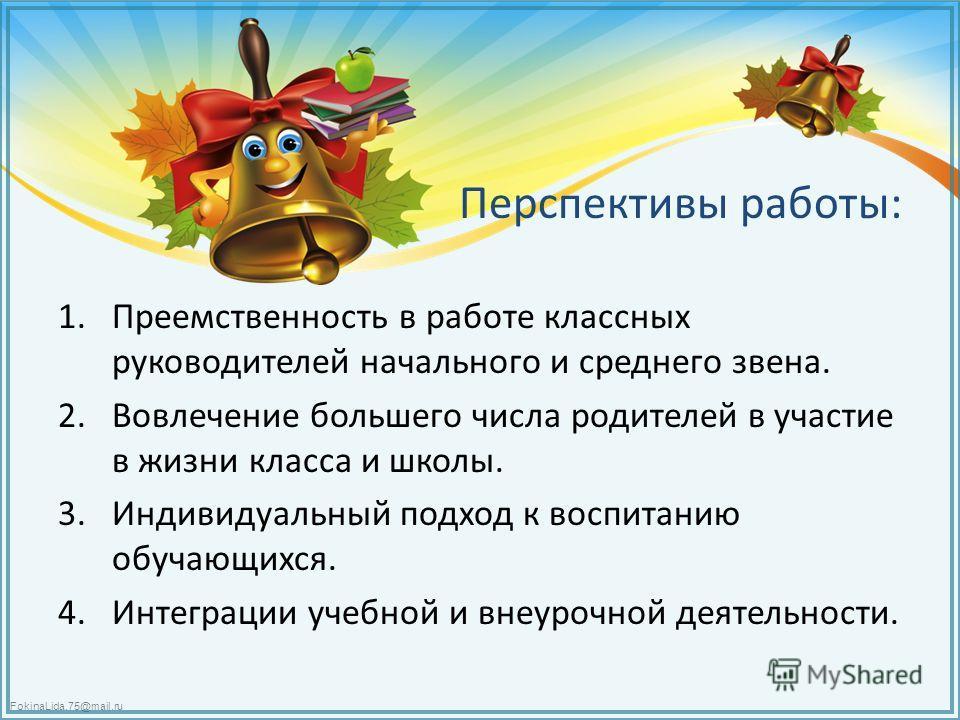 FokinaLida.75@mail.ru Перспективы работы: 1. Преемственность в работе классных руководителей начального и среднего звена. 2. Вовлечение большего числа родителей в участие в жизни класса и школы. 3. Индивидуальный подход к воспитанию обучающихся. 4. И