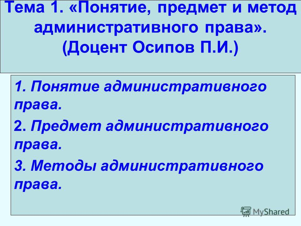 Тема 1. «Понятие, предмет и метод административного права». (Доцент Осипов П.И.) 1. Понятие административного права. 2. Предмет административного права. 3. Методы административного права.