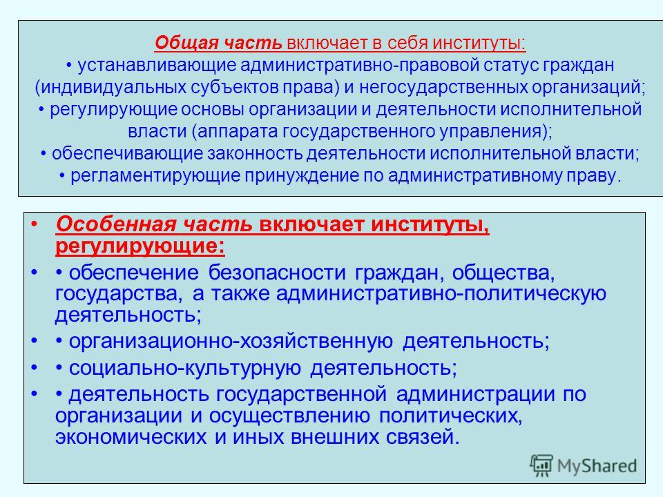 Общая часть включает в себя институты: устанавливающие административно-правовой статус граждан (индивидуальных субъектов права) и негосударственных организаций; регулирующие основы организации и деятельности исполнительной власти (аппарата государств