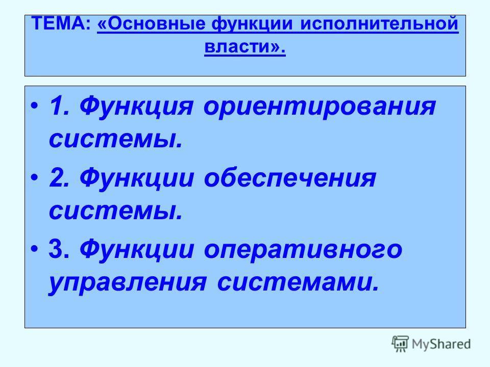 ТЕМА: «Основные функции исполнительной власти». 1. Функция ориентирования системы. 2. Функции обеспечения системы. 3. Функции оперативного управления системами.