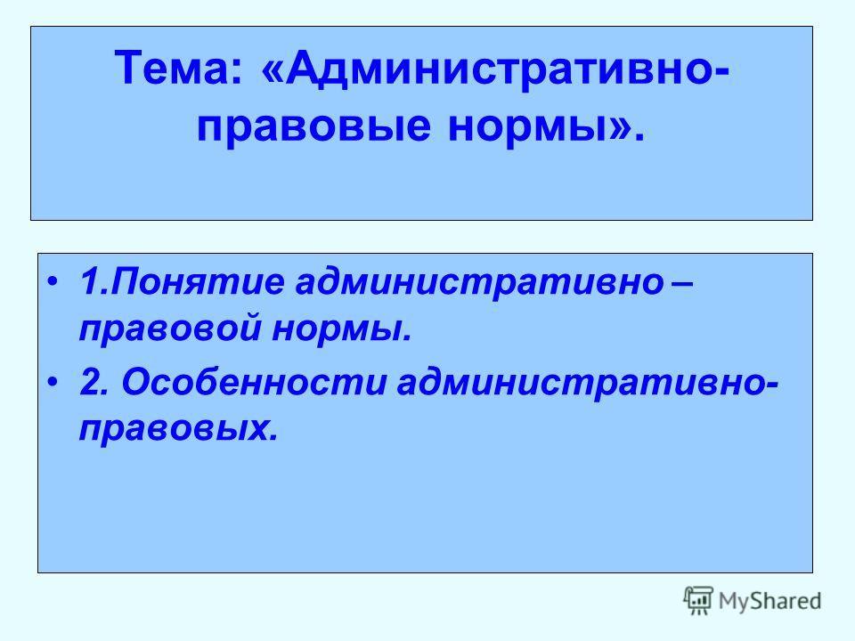 Тема: «Административно- правовые нормы». 1. Понятие административно – правовой нормы. 2. Особенности административно- правовых.