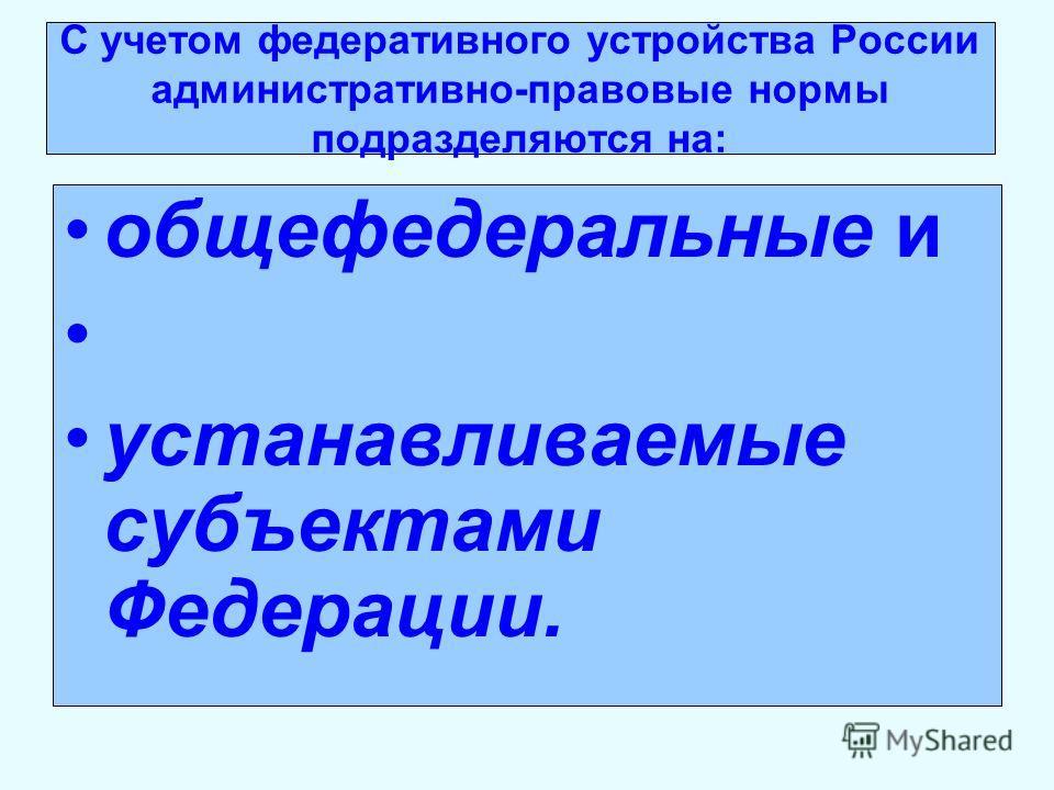 С учетом федеративного устройства России административно-правовые нормы подразделяются на: общефедеральные и устанавливаемые субъектами Федерации.