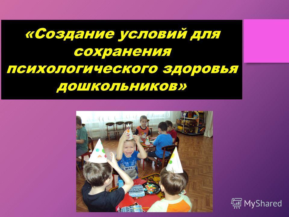 «Создание условий для сохранения психологического здоровья дошкольников»