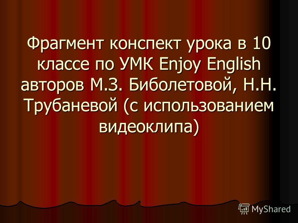 Фрагмент конспект урока в 10 классе по УМК Enjoy English авторов М.З. Биболетовой, Н.Н. Трубаневой (с использованием видеоклипа)