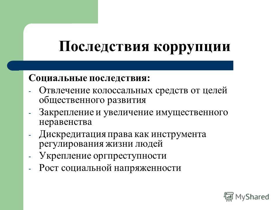 Последствия коррупции Социальные последствия: - Отвлечение колоссальных средств от целей общественного развития - Закрепление и увеличение имущественного неравенства - Дискредитация права как инструмента регулирования жизни людей - Укрепление оргпрес