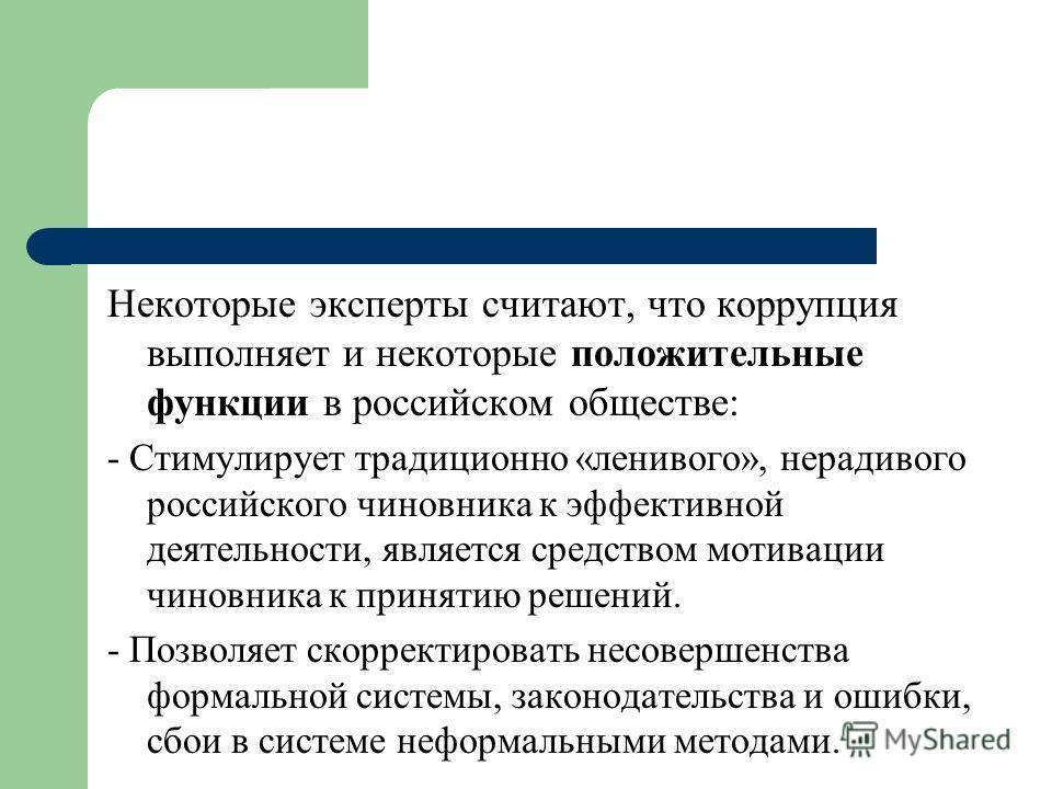 Некоторые эксперты считают, что коррупция выполняет и некоторые положительные функции в российском обществе: - Стимулирует традиционно «ленивого», нерадивого российского чиновника к эффективной деятельности, является средством мотивации чиновника к п
