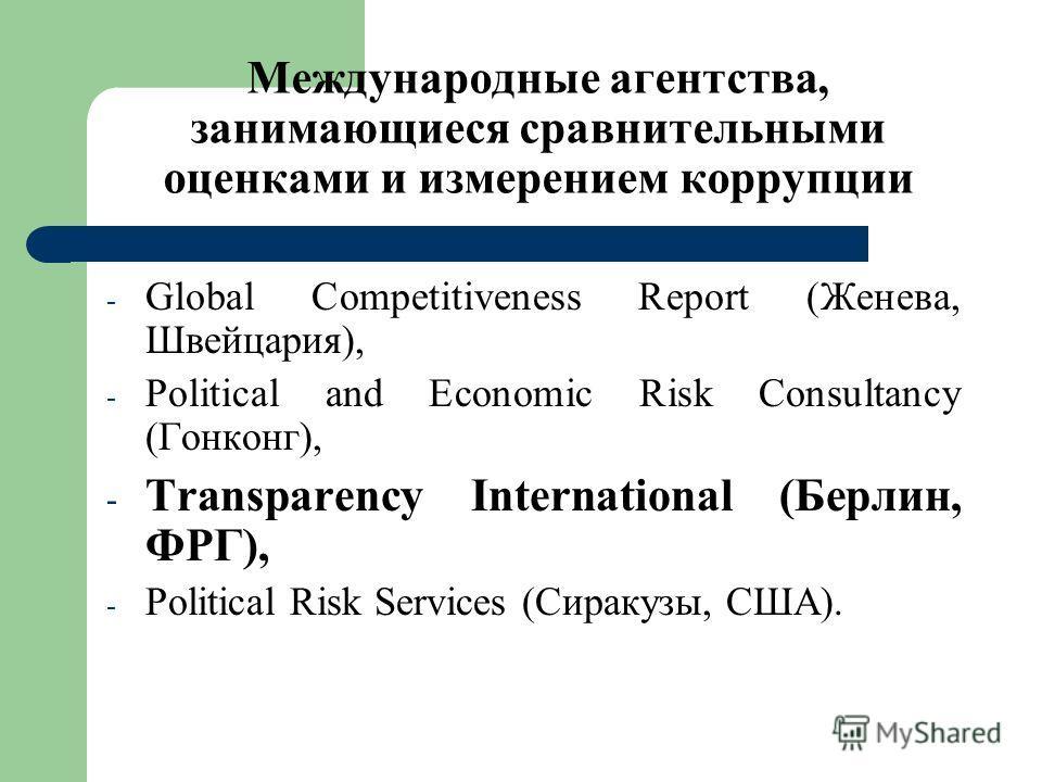 Международные агентства, занимающиеся сравнительными оценками и измерением коррупции - Global Competitiveness Report (Женева, Швейцария), - Political and Economic Risk Consultancy (Гонконг), - Transparency International (Берлин, ФРГ), - Political Ris