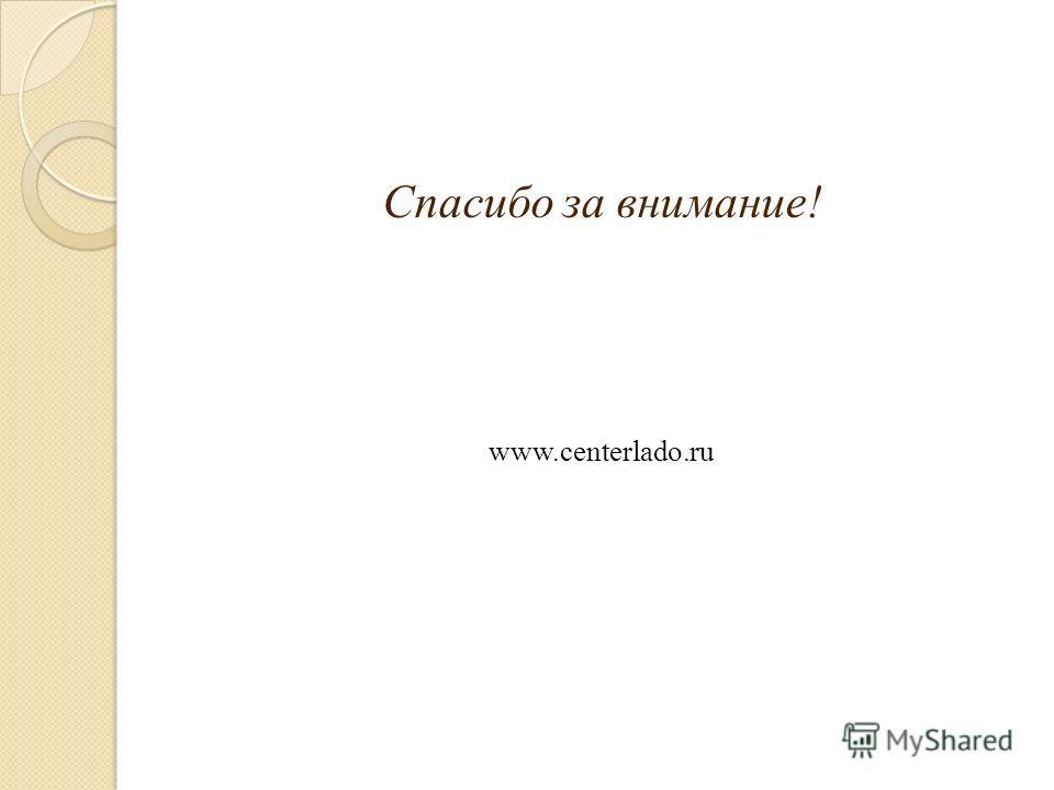 Спасибо за внимание! www.centerlado.ru
